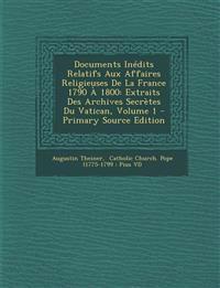 Documents Inédits Relatifs Aux Affaires Religieuses De La France 1790 À 1800: Extraits Des Archives Secrètes Du Vatican, Volume 1 - Primary Source Edi