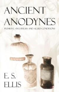 Ancient Anodynes - Primitive Anæsthesia and Allied Conditions