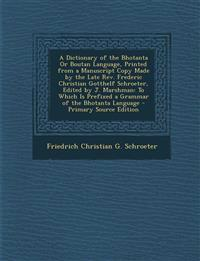 A Dictionary of the Bhotanta Or Boutan Language, Printed from a Manuscript Copy Made by the Late Rev. Frederic Christian Gotthelf Schroeter, Edited by