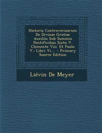 Historia Controversiarum De Divinae Gratiae Auxiliis Sub Summis Pontificibus Sixto V. Clemente Viii. Et Paulo V.: Libri Vi.... - Primary Source Editio