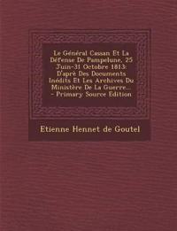 Le Général Cassan Et La Défense De Pampelune, 25 Juin-31 Octobre 1813: D'aprè Des Documents Inédits Et Les Archives Du Ministère De La Guerre...