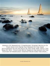 Annals Of Annapolis: Comprising Sundry Notices Of That Old City From The Period Of The First Settlements In Its Vicinity In The Year 1649, Until The W