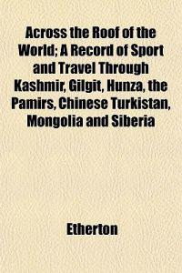 Across the Roof of the World; A Record of Sport and Travel Through Kashmir, Gilgit, Hunza, the Pamirs, Chinese Turkistan, Mongolia and Siberia