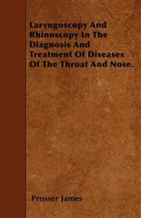 Laryngoscopy And Rhinoscopy In The Diagnosis And Treatment Of Diseases Of The Throat And Nose.