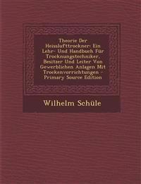 Theorie Der Heisslufttrockner: Ein Lehr- Und Handbuch Für Trocknungstechniker, Besitzer Und Leiter Von Gewerblichen Anlagen Mit Trockenvorrichtungen -