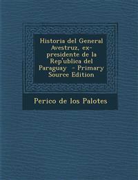 Historia del General Avestruz, Ex-Presidente de La Rep'ublica del Paraguay - Primary Source Edition