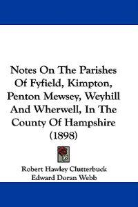 Notes on the Parishes of Fyfield, Kimpton, Penton Mewsey, Weyhill and Wherwell, in the County of Hampshire