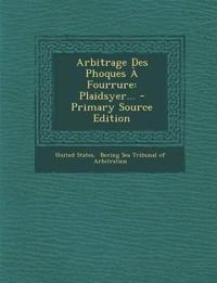 Arbitrage Des Phoques À Fourrure: Plaidsyer... - Primary Source Edition