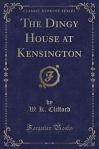 The Dingy House at Kensington (Classic Reprint)
