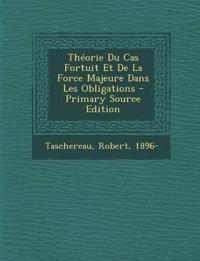 Théorie Du Cas Fortuit Et De La Force Majeure Dans Les Obligations - Primary Source Edition