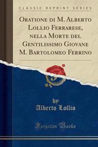 Oratione di M. Alberto Lollio Ferrarese, nella Morte del Gentilissimo Giovane M. Bartolomeo Ferrino (Classic Reprint)