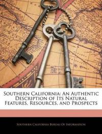 Southern California: An Authentic Description of Its Natural Features, Resources, and Prospects