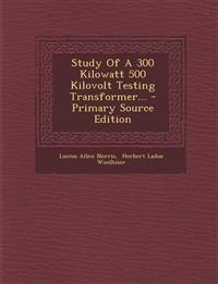 Study Of A 300 Kilowatt 500 Kilovolt Testing Transformer...