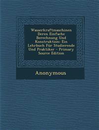 Wasserkraftmaschinen Deren Einfache Berechnung Und Konstruktion: Ein Lehrbuch Fur Studierende Und Praktiker - Primary Source Edition