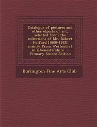 Catalogue of pictures and other objects of art, selected from the collections of Mr. Robert Holford [1808-1892] mainly from Westonbirt in Gloucestersh