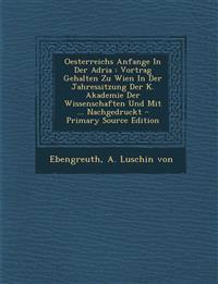 Oesterreichs Anfange In Der Adria : Vortrag Gehalten Zu Wien In Der Jahressitzung Der K. Akademie Der Wissenschaften Und Mit ... Nachgedruckt