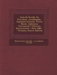 Guía De Sevilla: Su Provincia, Arzobispado, Capitanía General, Tercio Naval, Audiencia Territorial Y Distrito Universitario : Para 1886...