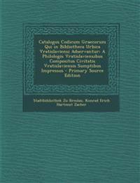 Catalogus Codicum Graecorum Qui in Bibliotheca Urbica Vratislaviensi Adservantur: A Philologis Vratislaviensibus Compositus Civitatis Vratislaviensis