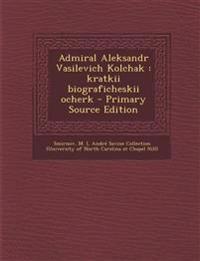 Admiral Aleksandr Vasilevich Kolchak : kratkii biograficheskii ocherk - Primary Source Edition