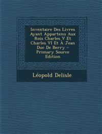 Inventaire Des Livres Ayant Appartenu Aux Rois Charles V Et Charles VI Et a Jean Duc de Berry - Primary Source Edition