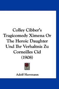 Colley Cibber's Tragicomedy Ximena or the Heroic Daughter Und Ihr Verhaltnis Zu Corneilles Cid