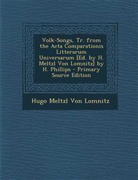 Volk-Songs, Tr. from the Acta Comparationis Litterarum Universarum [Ed. by H. Meltzl Von Lomnitz] by H. Phillips