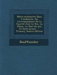 Marie-antoinette Dans L'embarras, Ou Correspondance De La Fayette Avec Le Roi, La Reine, La Tour-du-pin Et Saint-priest...