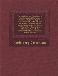 The Heidelbergh Catechism of the Reformed Christian Religion. [Followed By] the Confession of Faith, of the Reformed Churches in the Netherlands, with