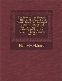 The Book of the Mainyô-I-Khard: The Pazand and Sansk. Texts, As Arranged by Neriosengh Dhaval, with an Engl. Tr., a Glossary [&c.] by E.W. West