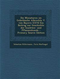 Die Miniaturen im Gebetbuche Albrechts V. von Bayern (1574) Ein Beitrag zur Geschichte der Insekten- und Pflanzenkunde