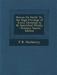 Heaven on Earth: Or, the High Privilege of Every Christian to Be Sanctified Wholly - Primary Source Edition
