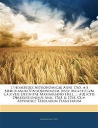 Ephemerides Astronomicae Anni 1765. Ad Meridianum Vindobonensem Jvssv Avgvstorvm Calcvlis Definitae Maximiliano Hell ...: Adjectis Observationibus Ann