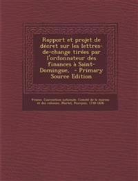 Rapport Et Projet de Decret Sur Les Lettres-de-Change Tirees Par L'Ordonnateur Des Finances a Saint-Domingue, - Primary Source Edition
