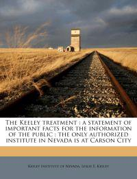 The Keeley treatment : a statement of important facts for the information of the public : the only authorized institute in Nevada is at Carson City