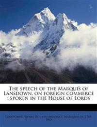 The speech of the Marquis of Lansdown, on foreign commerce : spoken in the House of Lords