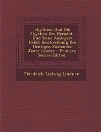 Skythien Und Die Skythen Des Herodot, Und Seine Ausleger: Nebst Beschreibung Des Heutigen Zustandes Jener Lander - Primary Source Edition