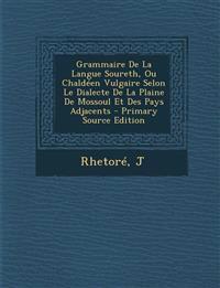 Grammaire De La Langue Soureth, Ou Chaldéen Vulgaire Selon Le Dialecte De La Plaine De Mossoul Et Des Pays Adjacents