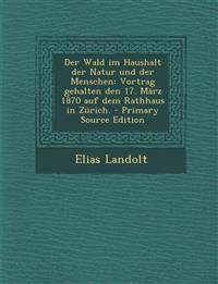 Der Wald im Haushalt der Natur und der Menschen: Vortrag gehalten den 17. März 1870 auf dem Rathhaus in Zürich. - Primary Source Edition