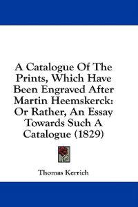 A Catalogue Of The Prints, Which Have Been Engraved After Martin Heemskerck: Or Rather, An Essay Towards Such A Catalogue (1829)