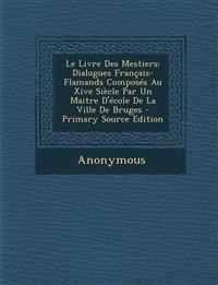 Le Livre Des Mestiers: Dialogues Francais-Flamands Composes Au Xive Siecle Par Un Maitre D'Ecole de La Ville de Bruges - Primary Source Editi