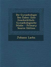 Die Gynaekologie Des Galen: Eine Geschichtlich-Gynaekologische Studie