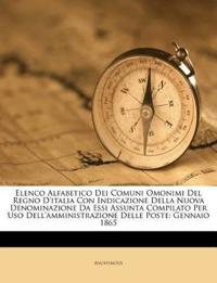 Elenco Alfabetico Dei Comuni Omonimi Del Regno D'italia Con Indicazione Della Nuova Denominazione Da Essi Assunta Compilato Per Uso Dell'amministrazio