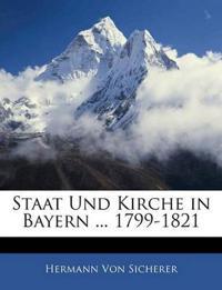 Staat und Kirche in Bayern von Regierungs-Antritt des Kürfursten Maximillian Joseph IV. bis zur Erklärung von Tegernsee 1799-1821