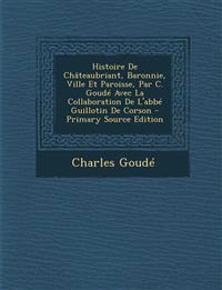 Histoire de Chateaubriant, Baronnie, Ville Et Paroisse, Par C. Goude Avec La Collaboration de L'Abbe Guillotin de Corson - Primary Source Edition