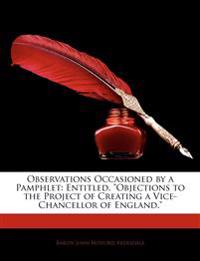 "Observations Occasioned by a Pamphlet: Entitled, ""Objections to the Project of Creating a Vice-Chancellor of England."""