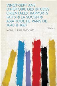 Vingt-Sept ANS D'Histoire Des (C)Tudes Orientales; Rapports Faits (C) La Soci(c)T(c) Asiatique de Paris de 1840 (C) 1867 Volume 1