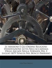 Le Missioni E Gli Ordini Religiosi: Dissertazione Letta Nell'accademia Degli Arcadi Nella Tornata Del 3 Luglio 1879 Tenuta Nel Bosco Parrasio