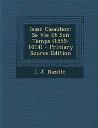 Isaac Casaubon: Sa Vie Et Son Temps (1559-1614)