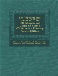 The topographical poems of John O'Dubhagain and Giolla na naomh O'Huidhrin - Primary Source Edition