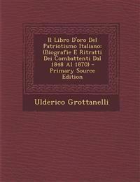 Il Libro D'Oro del Patriotismo Italiano: (Biografie E Ritratti Dei Combattenti Dal 1848 Al 1870) - Primary Source Edition